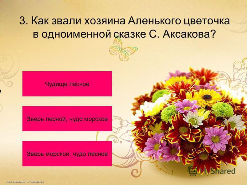 3. Как звали хозяина Аленького цветочка в одноименной сказке С. Аксакова? Чудище лесное Зверь лесной, чудо морское Зверь морской, чудо лесное