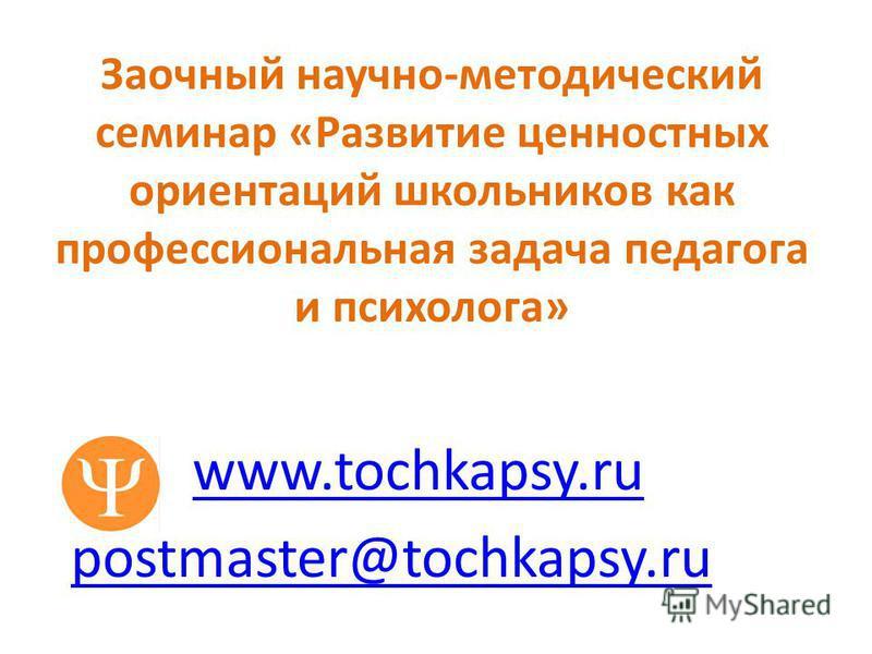Заочный научно-методический семинар «Развитие ценностных ориентаций школьников как профессиональная задача педагога и психолога» www.tochkapsy.ru postmaster@tochkapsy.ru