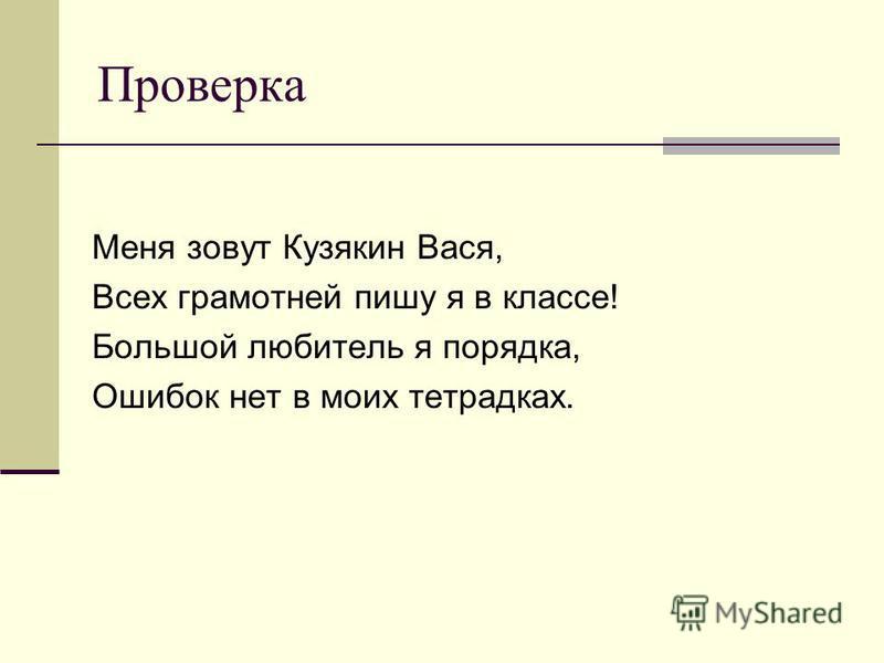 Проверка Меня зовут Кузякин Вася, Всех грамотней пишу я в классе! Большой любитель я порядка, Ошибок нет в моих тетрадках.