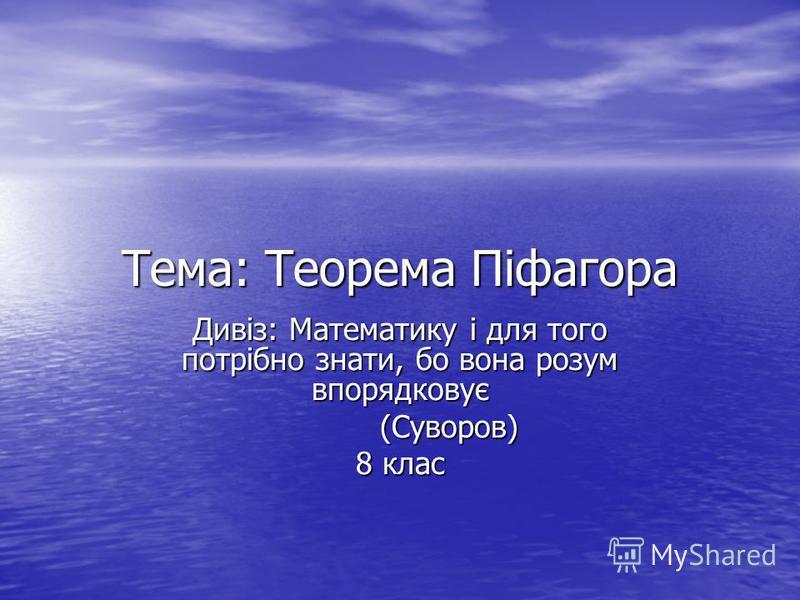 Тема: Теорема Піфагора Дивіз: Математику і для того потрібно знати, бо вона розум впорядковує (Суворов) (Суворов) 8 клас
