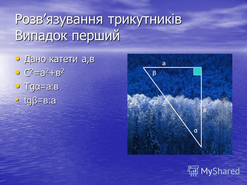 Розвязування трикутників Випадок перший Дано катети а,в Дано катети а,в С 2 =а 2 +в 2 С 2 =а 2 +в 2 Tg α=а:в Tg α=а:в tgβ=в:а tgβ=в:а а в с α β