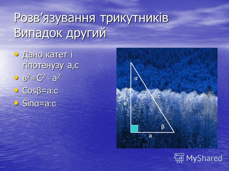 Розвязування трикутників Випадок другий Дано катет і гіпотенузу а,с Дано катет і гіпотенузу а,с в 2 =С 2 _ а 2 в 2 =С 2 _ а 2 Cos β=а:с Cos β=а:с Sin α=а:с Sin α=а:с а в с α β