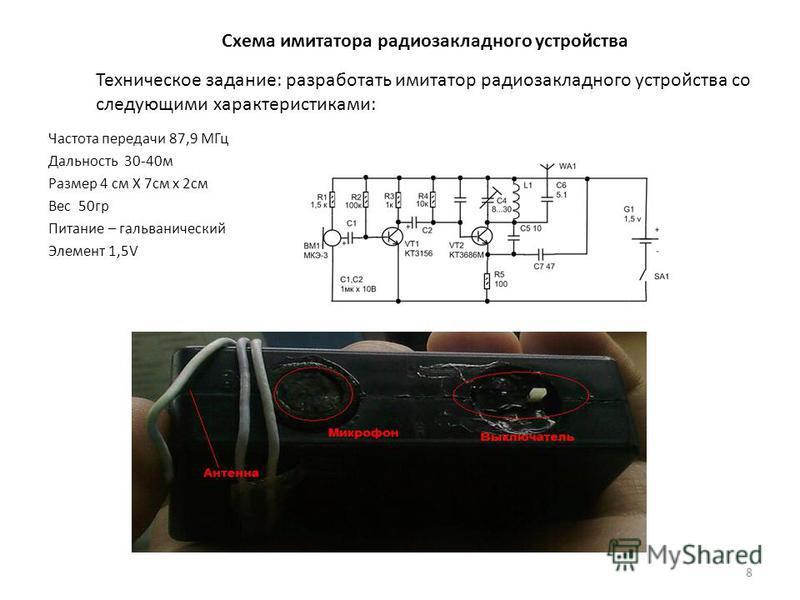 Схема имитатора радио закладного устройства Частота передачи 87,9 МГц Дальность 30-40 м Размер 4 см Х 7 см х 2 см Вес 50 гр Питание – гальванический Элемент 1,5V 8 Техническое задание: разработать имитатор радио закладного устройства со следующими ха
