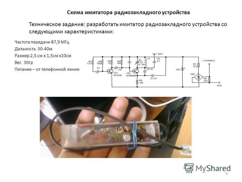 Схема имитатора радио закладного устройства Частота передачи 87,9 МГц Дальность 30-40 м Размер 2,5 см х 1,5 см х 10 см Вес 30 гр Питание – от телефонной линии 9 Техническое задание: разработать имитатор радио закладного устройства со следующими харак