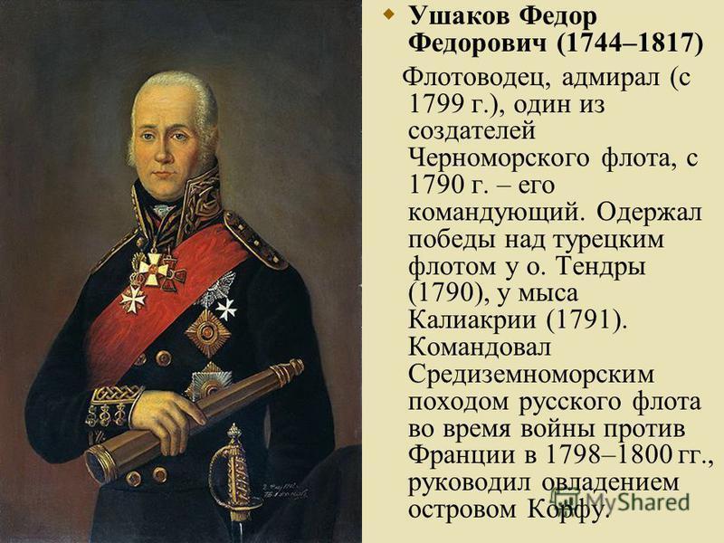 Ушаков Федор Федорович (1744–1817) Флотоводец, адмирал (с 1799 г.), один из создателей Черноморского флота, с 1790 г. – его командующий. Одержал победы над турецким флотом у о. Тендры (1790), у мыса Калиакрии (1791). Командовал Средиземноморским похо