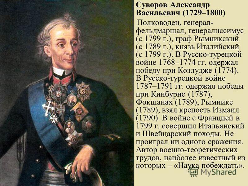 Суворов Александр Васильевич (1729–1800) Полководец, генерал- фельдмаршал, генералиссимус (с 1799 г.), граф Рымникский (с 1789 г.), князь Италийский (с 1799 г.). В Русско-турецкой войне 1768–1774 гг. одержал победу при Козлудже (1774). В Русско-турец