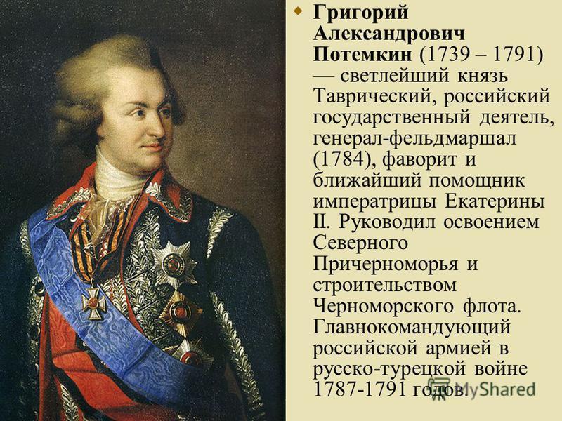Григорий Александрович Потемкин (1739 – 1791) светлейший князь Таврический, российский государственный деятель, генерал-фельдмаршал (1784), фаворит и ближайший помощник императрицы Екатерины II. Руководил освоением Северного Причерноморья и строитель