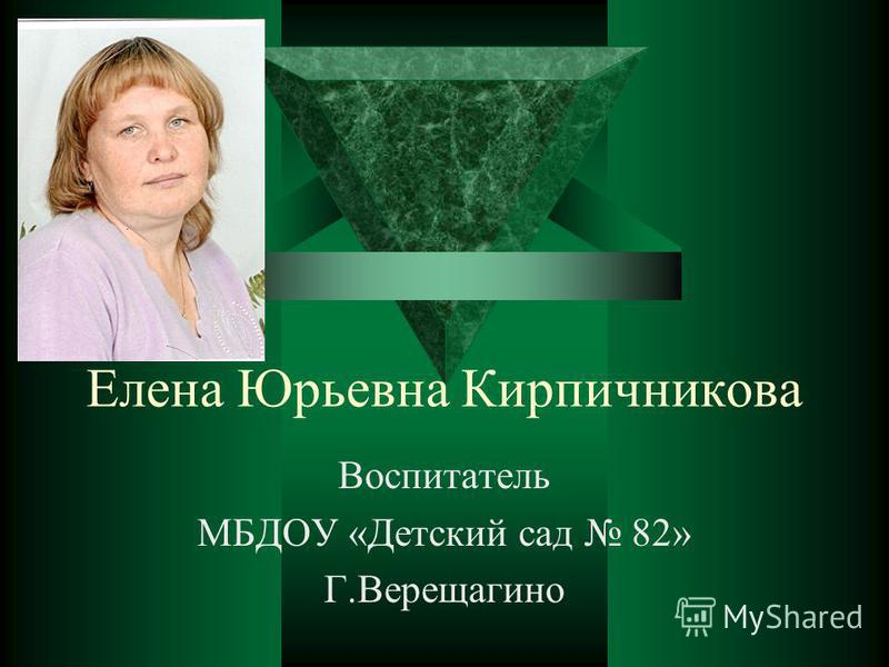 Елена Юрьевна Кирпичникова Воспитатель МБДОУ «Детский сад 82» Г.Верещагино