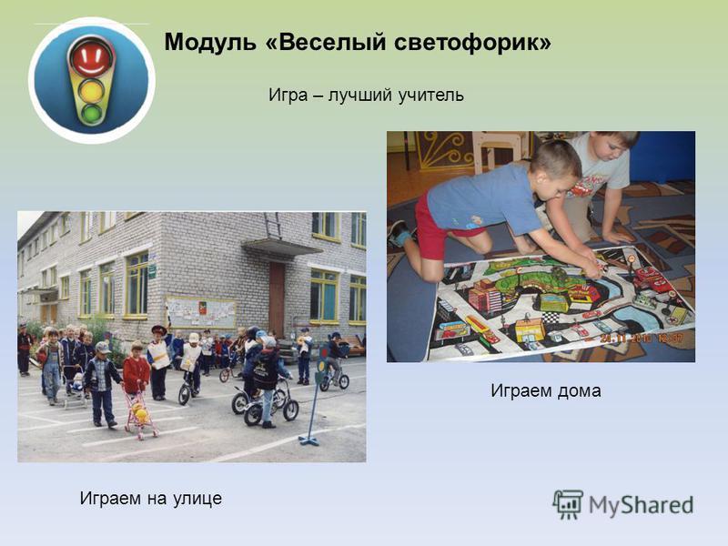 Модуль «Веселый светофорик» Играем на улице Играем дома Игра – лучший учитель