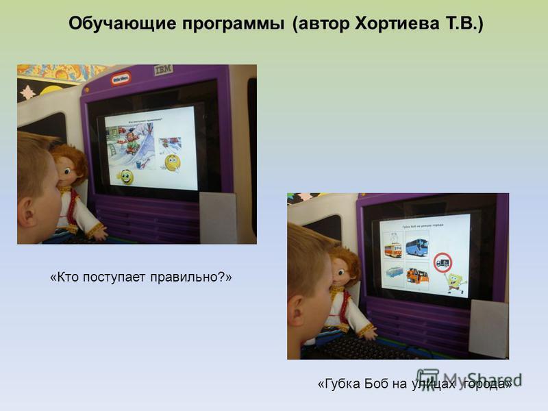 Обучающие программы (автор Хортиева Т.В.) «Кто поступает правильно?» «Губка Боб на улицах города»