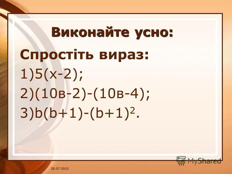 28.07.2015 Виконайте усно: Спростіть вираз: 1)5(х-2); 2)(10в-2)-(10в-4); 3)b(b+1)-(b+1) 2.