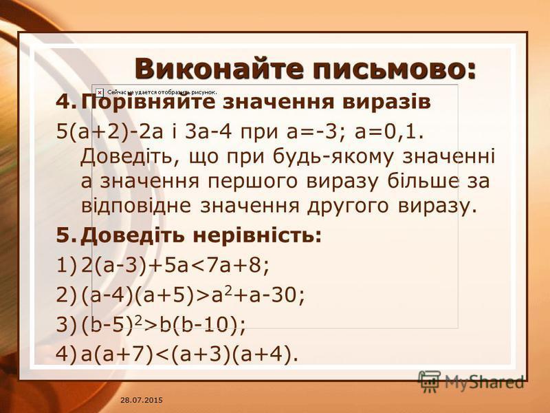 28.07.2015 Виконайте письмово: 4.Порівняйте значення виразів 5(a+2)-2a і 3a-4 при a=-3; a=0,1. Доведіть, що при будь-якому значенні а значення першого виразу більше за відповідне значення другого виразу. 5.Доведіть нерівність: 1)2(a-3)+5a<7a+8; 2)(a-