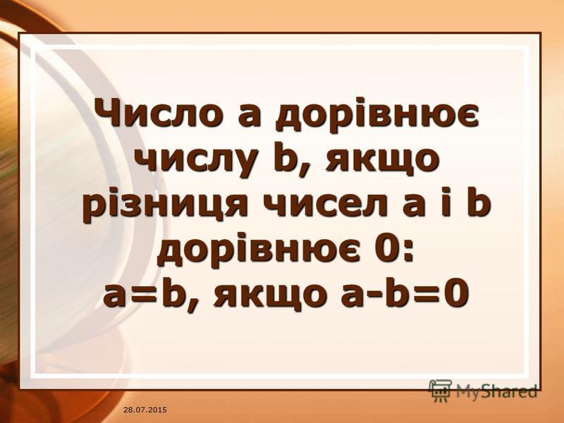 28.07.2015 Число a дорівнює числу b, якщо різниця чисел a і b дорівнює 0: a=b, якщо a-b=0