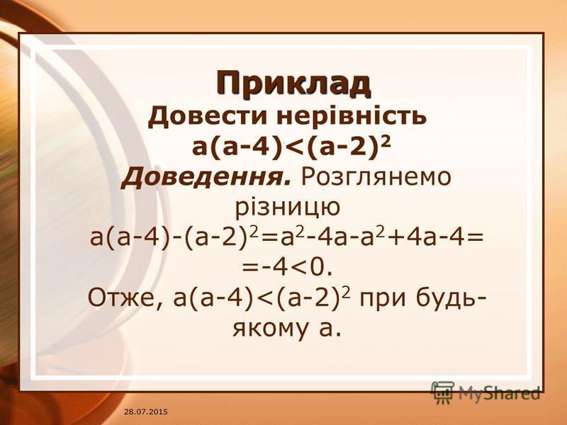 28.07.2015 Приклад Приклад Довести нерівність a(a-4)<(a-2) 2 Доведення. Розглянемо різницю a(a-4)-(a-2) 2 =a 2 -4a-a 2 +4a-4= =-4<0. Отже, a(a-4)<(a-2) 2 при будь- якому a.