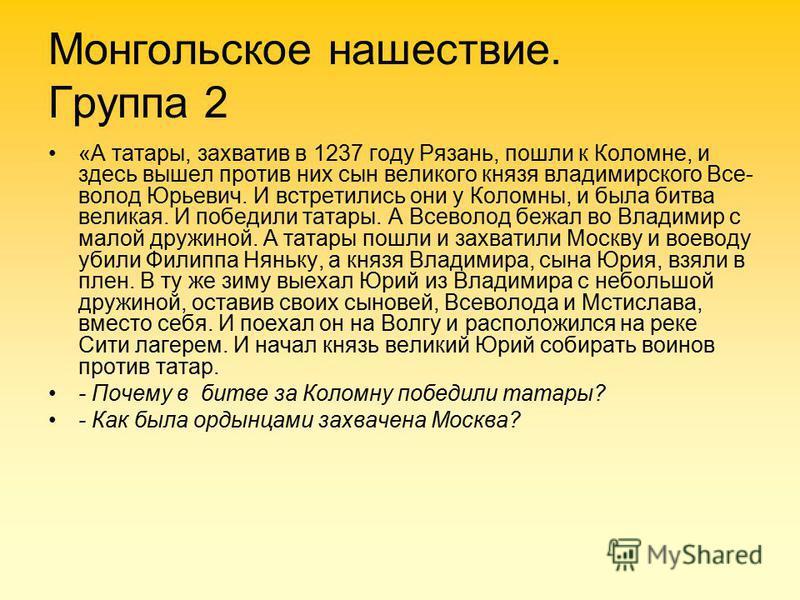 Монгольское нашествие. Группа 2 «А татары, захватив в 1237 году Рязань, пошли к Коломне, и здесь вышел против них сын великого князя владимирского Все волод Юрьевич. И встретились они у Коломны, и была битва великая. И победили татары. А Всеволод б