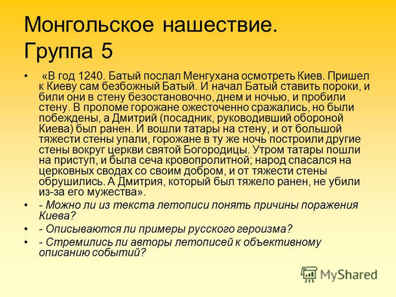 Монгольское нашествие. Группа 5 «В год 1240. Батый послал Менгухана осмотреть Киев. Пришел к Киеву сам безбожный Батый. И начал Батый ставить пороки, и били они в стену безостановочно, днем и ночью, и пробили стену. В проломе горожане ожесточенно ср