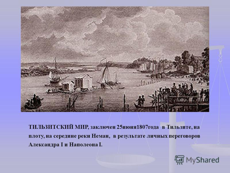 ТИЛЬЗИТСКИЙ МИР, заключен 25 июня 1807 года в Тильзите, на плоту, на середине реки Неман, в результате личных переговоров Александра I и Наполеона I.