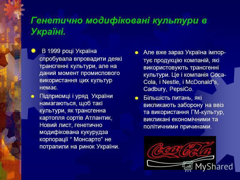 Генетично модифіковані культури в Україні. В 1999 році Україна спробувала впровадити деякі трансгенні культури, але на даний момент промислового використання цих культур немає. Підприємці і уряд України намагаються, щоб такі культури, як трансгенна к