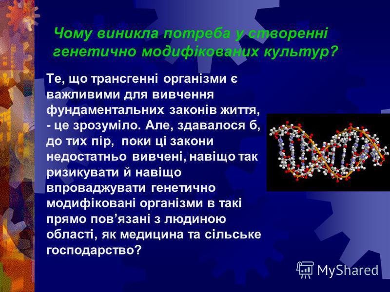 Чому виникла потреба у створенні генетично модифікованих культур? Те, що трансгенні організми є важливими для вивчення фундаментальних законів життя, - це зрозуміло. Але, здавалося б, до тих пір, поки ці закони недостатньо вивчені, навіщо так ризикув