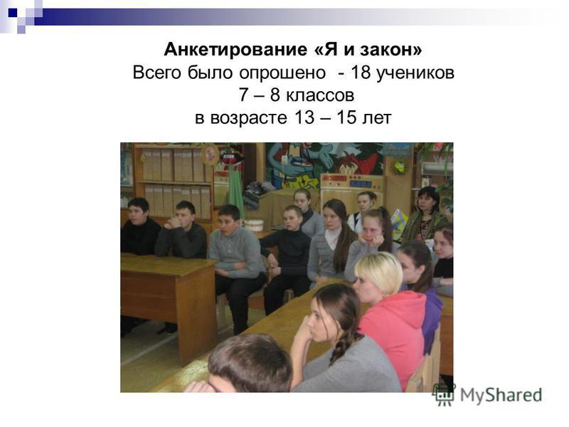 Анкетирование «Я и закон» Всего было опрошено - 18 учеников 7 – 8 классов в возрасте 13 – 15 лет
