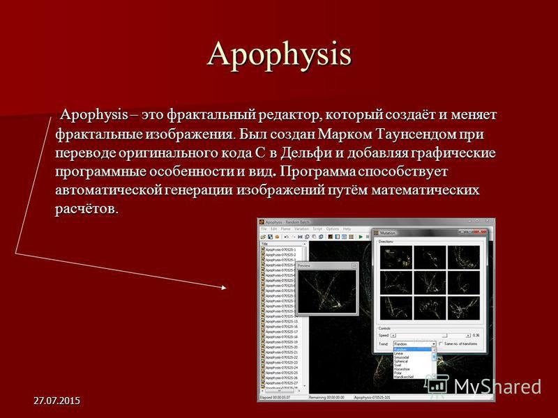 27.07.2015 Apophysis Apophysis – это фрактальный редактор, который создаёт и меняет фрактальные изображения. Был создан Марком Таунсендом при переводе оригинального кода С в Дельфи и добавляя графические программные особенности и вид. Программа спосо