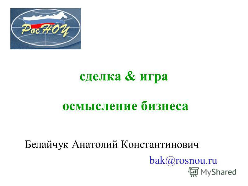 Белайчук Анатолий Константинович bak@rosnou.ru сделка & игра осмысление бизнеса