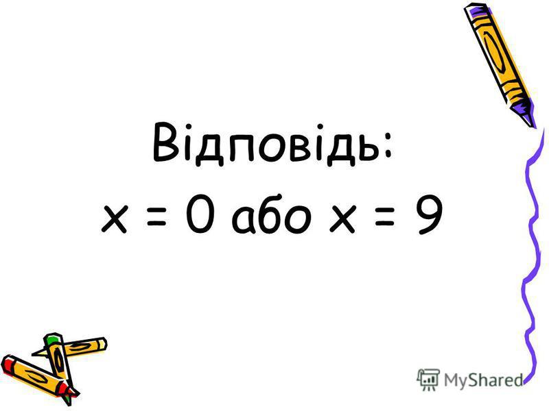 Відповідь: х = 0 або х = 9