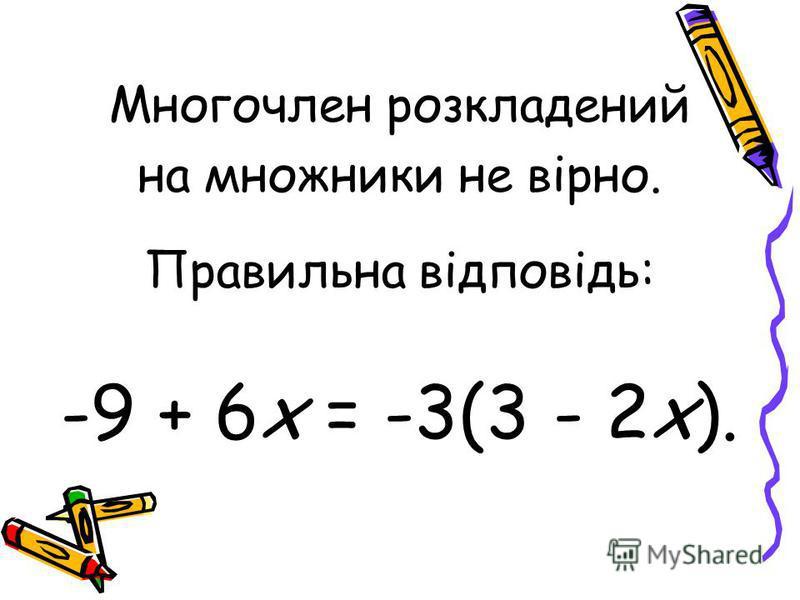 Многочлен розкладений на множники не вірно. Правильна відповідь: -9 + 6х = -3(3 - 2х).