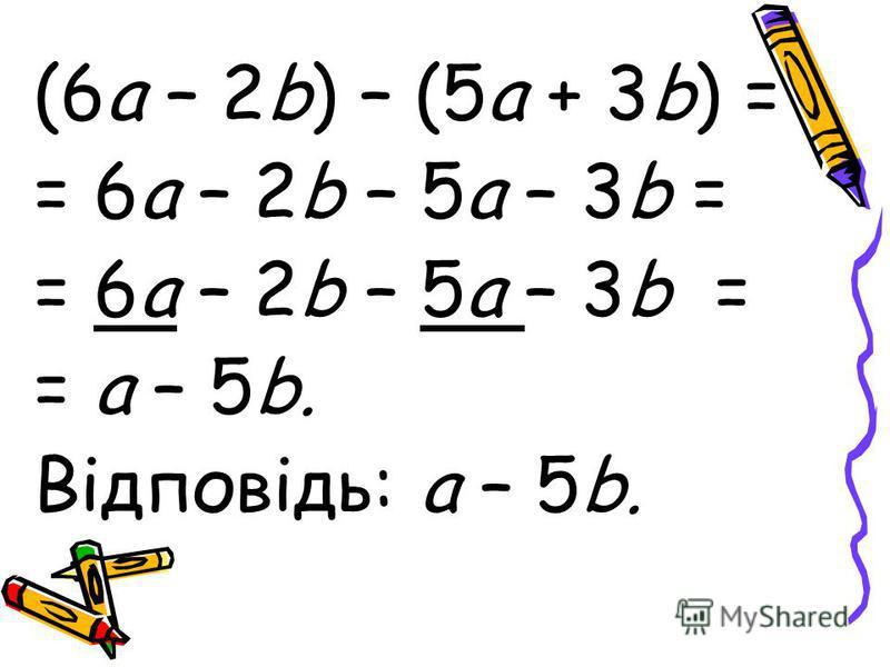 (6а – 2b) – (5a + 3b) = = 6а – 2b – 5а – 3b = = а – 5b. Відповідь: а – 5b.