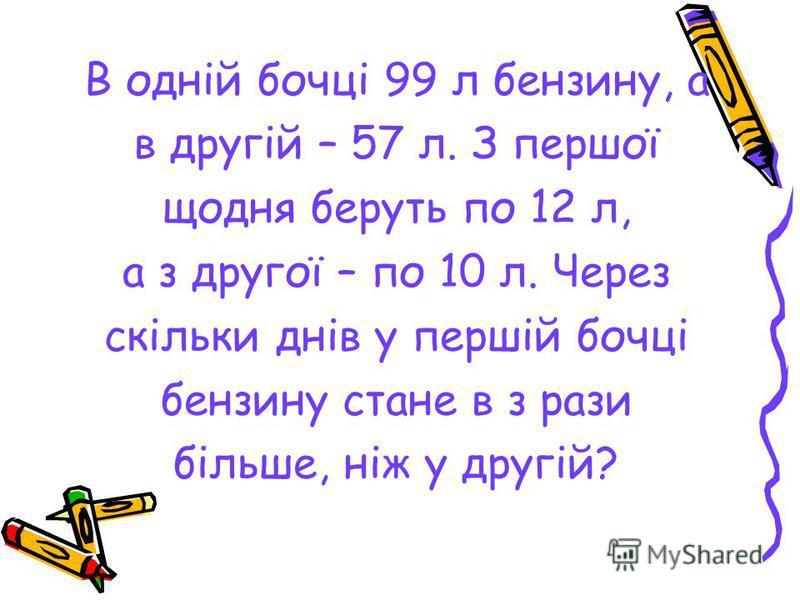 В одній бочці 99 л бензину, а в другій – 57 л. З першої щодня беруть по 12 л, а з другої – по 10 л. Через скільки днів у першій бочці бензину стане в з рази більше, ніж у другій?
