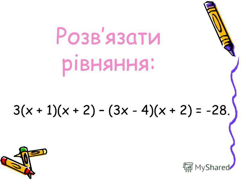 Розвязати рівняння: 3(х + 1)(х + 2) – (3х - 4)(х + 2) = -28.