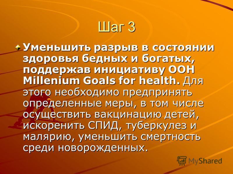 Шаг 3 Уменьшить разрыв в состоянии здоровья бедных и богатых, поддержав инициативу ООН Millenium Goals for health. Для этого необходимо предпринять определенные меры, в том числе осуществить вакцинацию детей, искоренить СПИД, туберкулез и малярию, ум