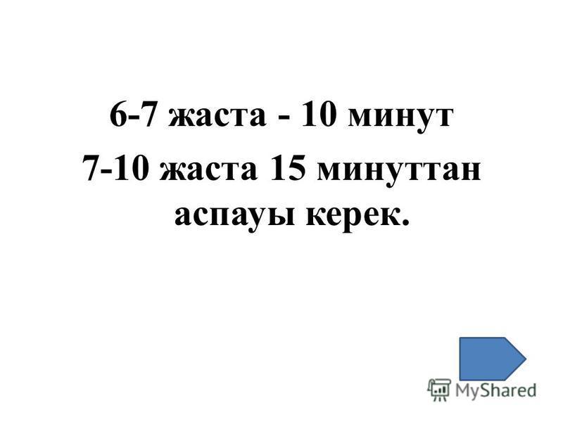6-7 жаста - 10 минут 7-10 жаста 15 минуттан аспауы керек.