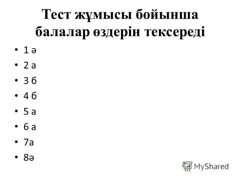 Тест жұмысы бойынша балалар өздерін тексереді 1 ә 2 а 3 б 4 б 5 а 6 а 7а 8ә
