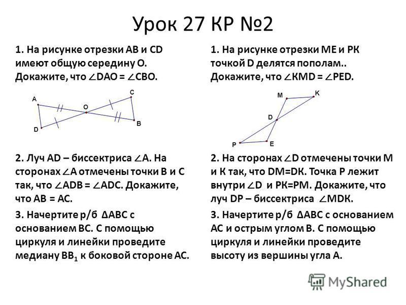 Урок 27 КР 2 1. На рисунке отрезки АВ и СD имеют общую середину О. Докажите, что DАО = СВО. 2. Луч АD – биссектриса А. На сторонах А отмечены точки В и С так, что АDВ = АDС. Докажите, что АВ = АС. 3. Начертите р/б АВС с основанием ВС. С помощью цирку