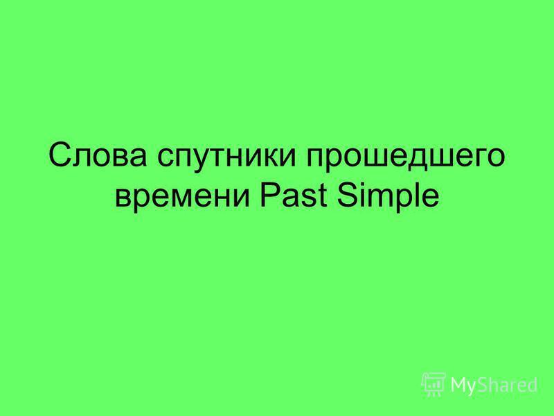 Слова спутники прошедшего времени Past Simple