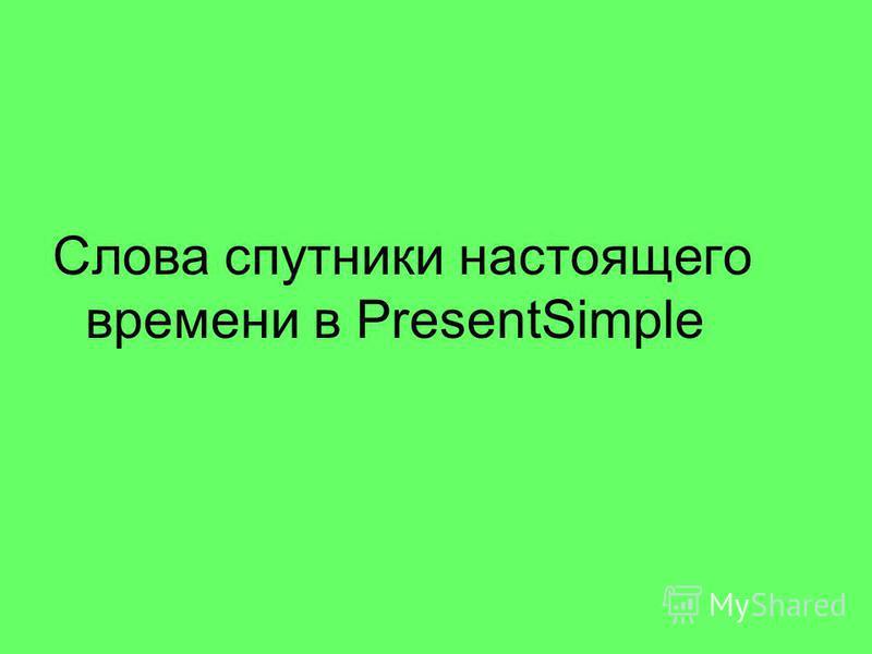 Слова спутники настоящего времени в PresentSimple