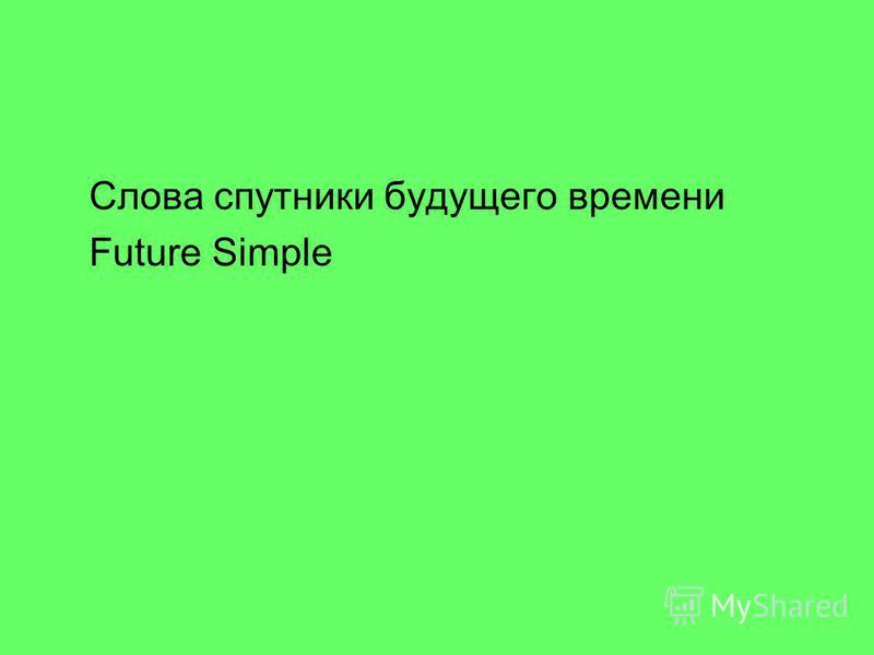 Слова спутники будущего времени Future Simple