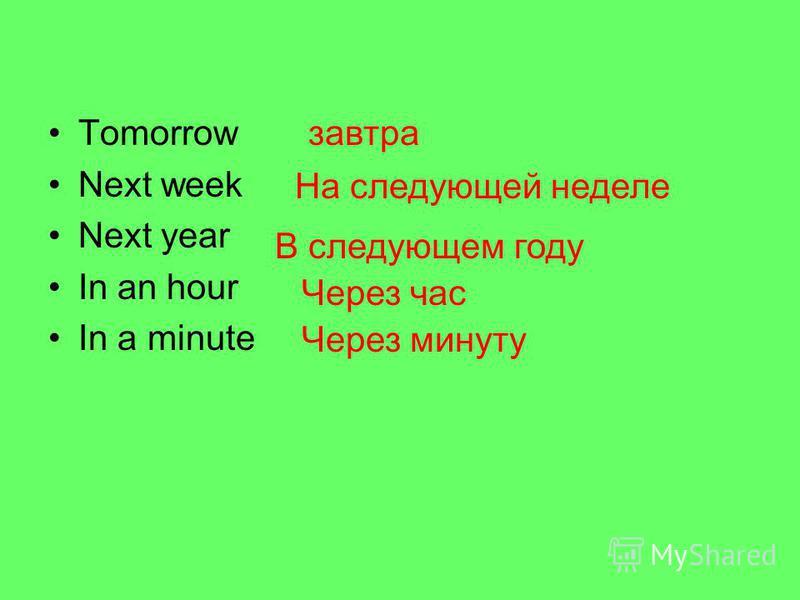 Tomorrow Next week Next year In an hour In a minute завтра На следующей неделе В следующем году Через час Через минуту