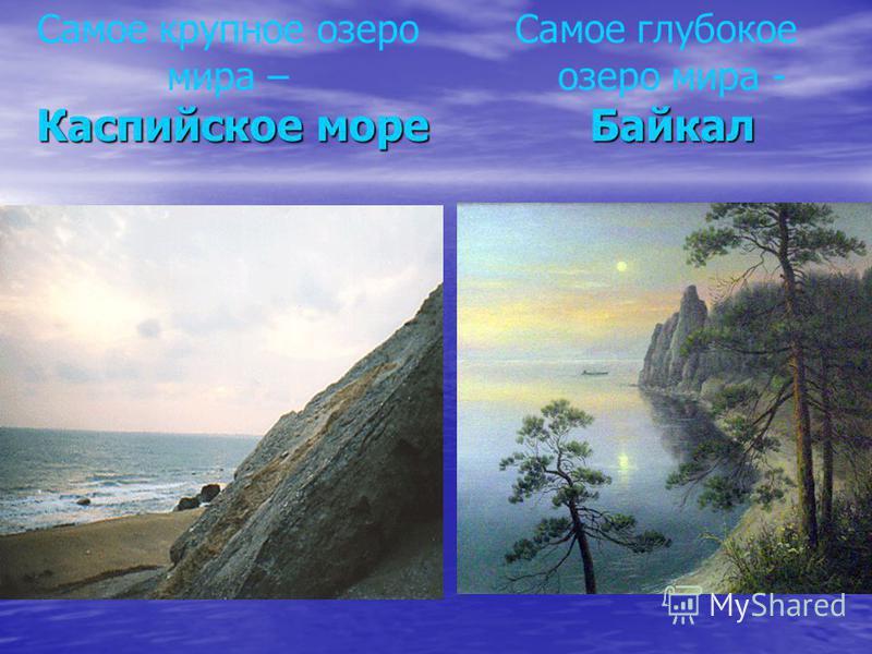 Самое крупное озеро мира – Каспийское море Байкал Самое глубокое озеро мира - Байкал