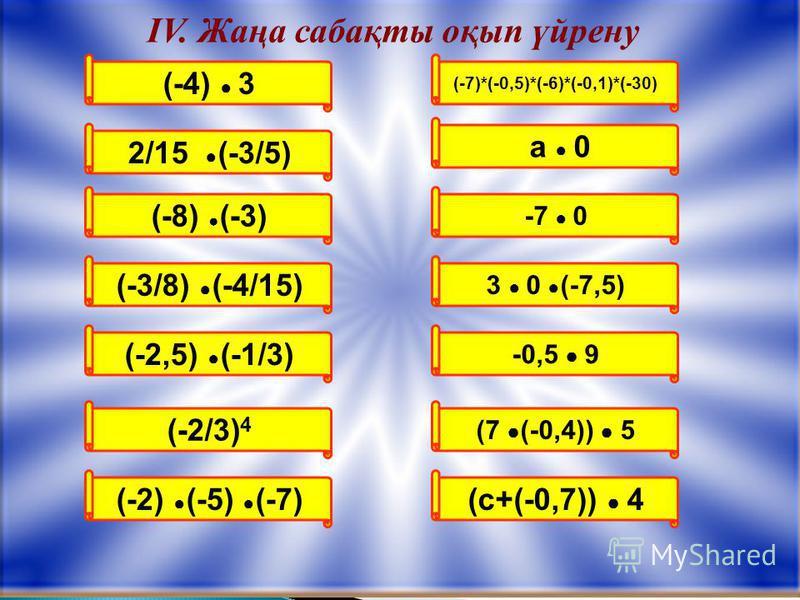 (-2/3) 4 (-7)*(-0,5)*(-6)*(-0,1)*(-30) ІV. Жаңа сабақты оқып үйрену