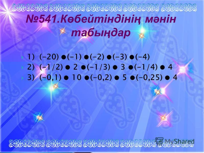 1) (-20) (-1) (-2) (-3) (-4) 2) (-1/2) 2 (-1/3) 3 (-1/4) 4 3) (-0,1) 10 (-0,2) 5 (-0,25) 4 541.Көбейтіндінің мәнін табыңдар