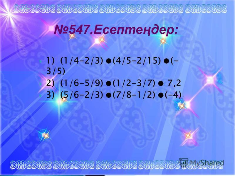 1) (1/4-2/3) (4/5-2/15) (- 3/5) 2) (1/6-5/9) (1/2-3/7) 7,2 3) (5/6-2/3) (7/8-1/2) (-4) 547.Есептеңдер: