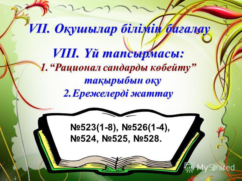 VІII. Үй тапсырмасы: 1.Рационал сандарды көбейту тақырыбын оқу 2.Ережелерді жаттау VII. Оқушылар білімін бағалау 523(1-8), 526(1-4), 524, 525, 528.