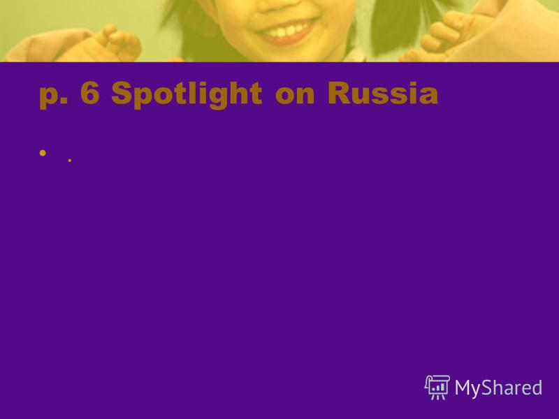p. 6 Spotlight on Russia.