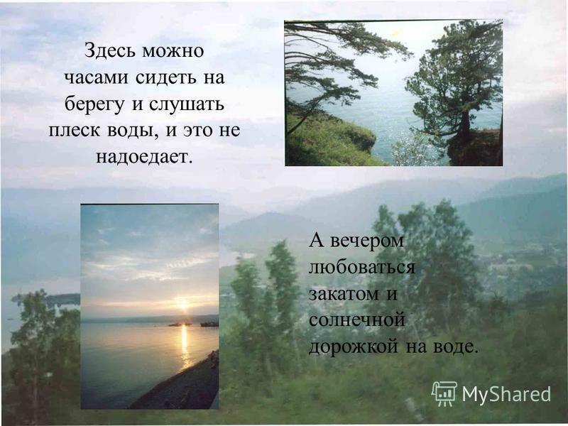 Здесь можно часами сидеть на берегу и слушать плеск воды, и это не надоедает. А вечером любоваться закатом и солнечной дорожкой на воде.