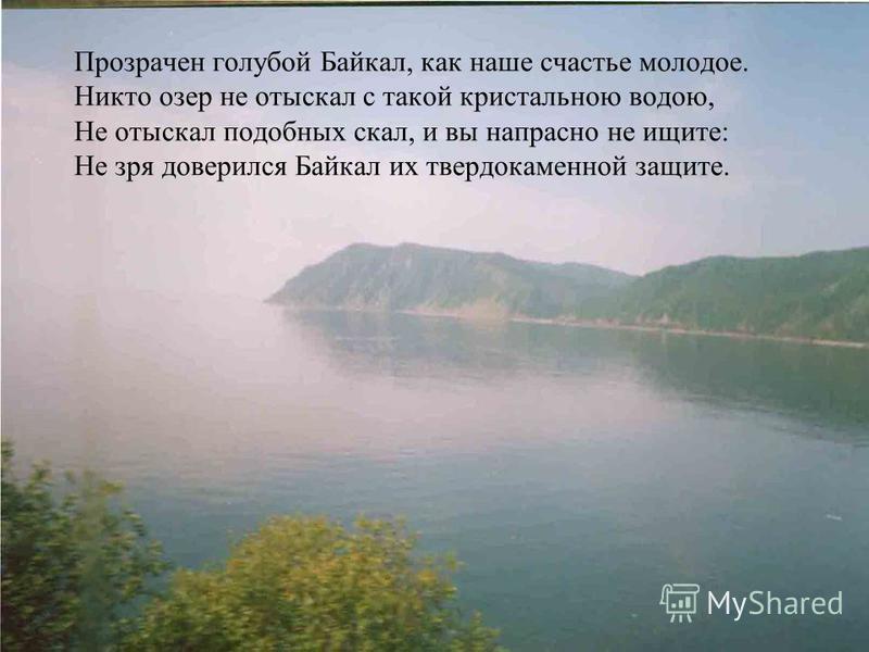 Прозрачен голубой Байкал, как наше счастье молодое. Никто озер не отыскал с такой кристальною водою, Не отыскал подобных скал, и вы напрасно не ищите: Не зря доверился Байкал их твердокаменной защите.