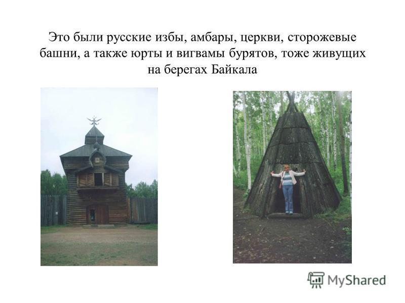 Это были русские избы, амбары, церкви, сторожевые башни, а также юрты и вигвамы бурятов, тоже живущих на берегах Байкала