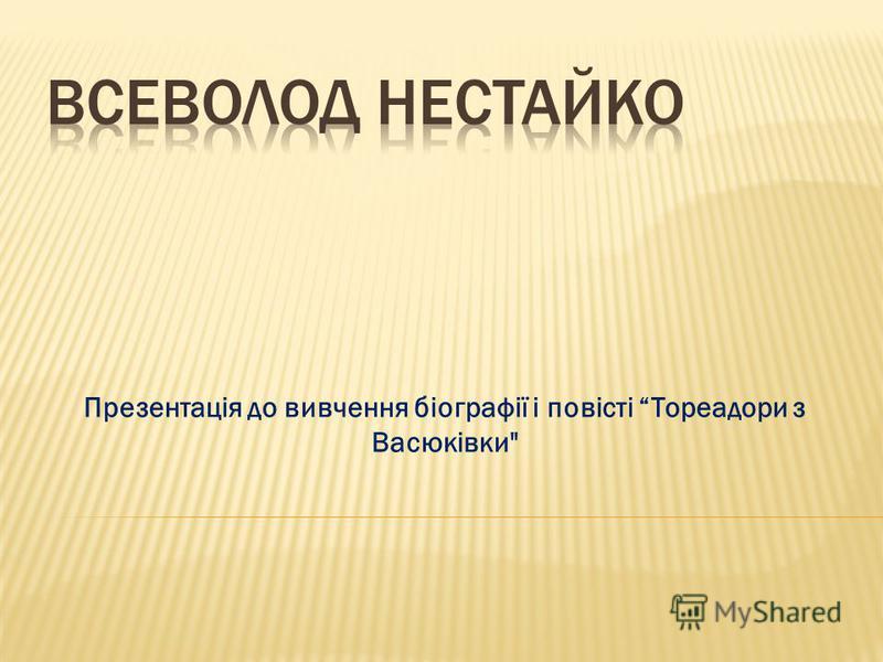 Презентація до вивчення біографії і повісті Тореадори з Васюківки
