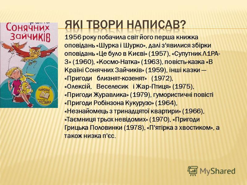 1956 року побачила світ його перша книжка оповідань «Шурка і Шурко», далі з'явилися збірки оповідань «Це було в Києві» (1957), «Супутник Л1РА- 3» (1960), «Космо-Натка» (1963), повість-казка «В Країні Сонячних Зайчиків» (1959), інші казки «Пригоди бли